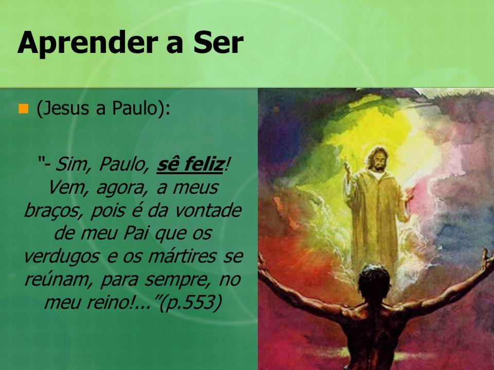 Aprender a Ser (Jesus a Paulo): - Sim, Paulo, sê feliz! Vem, agora, a meus braços, pois é da vontade de meu Pai que os verdugos e os mártires se reúna