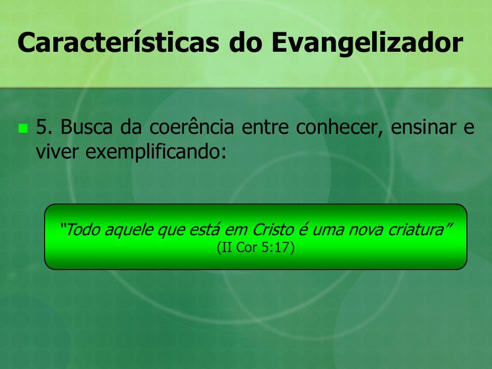 Características do Evangelizador 5. Busca da coerência entre conhecer, ensinar e viver exemplificando: Todo aquele que está em Cristo é uma nova criat
