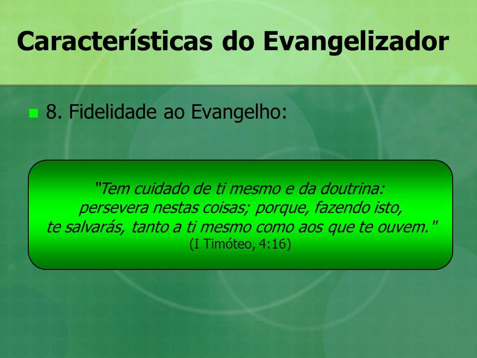 Características do Evangelizador 8. Fidelidade ao Evangelho: Tem cuidado de ti mesmo e da doutrina: persevera nestas coisas; porque, fazendo isto, te