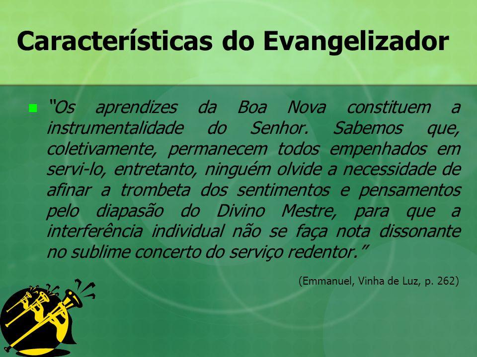 Características do Evangelizador Os aprendizes da Boa Nova constituem a instrumentalidade do Senhor. Sabemos que, coletivamente, permanecem todos empe