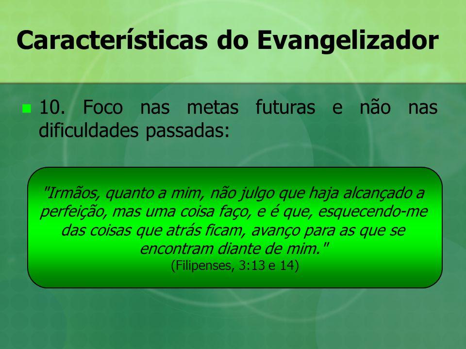 Características do Evangelizador 10. Foco nas metas futuras e não nas dificuldades passadas: