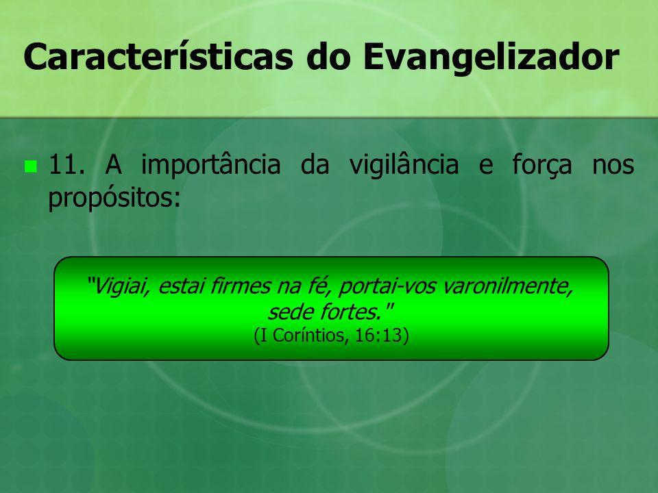 Características do Evangelizador 11. A importância da vigilância e força nos propósitos: Vigiai, estai firmes na fé, portai-vos varonilmente, sede for