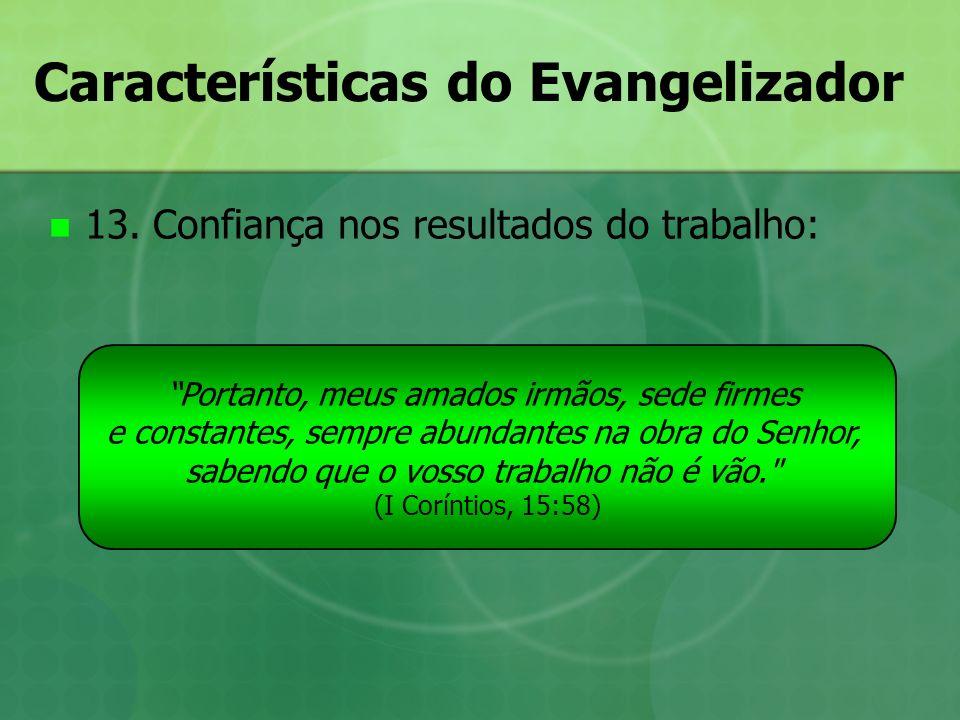 Características do Evangelizador 13. Confiança nos resultados do trabalho: Portanto, meus amados irmãos, sede firmes e constantes, sempre abundantes n