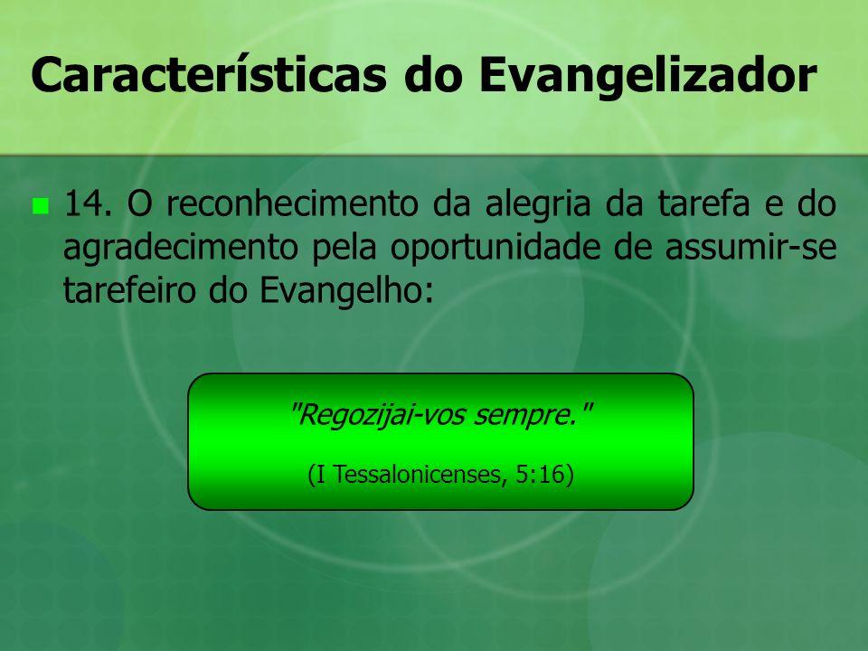 Características do Evangelizador 14. O reconhecimento da alegria da tarefa e do agradecimento pela oportunidade de assumir-se tarefeiro do Evangelho: