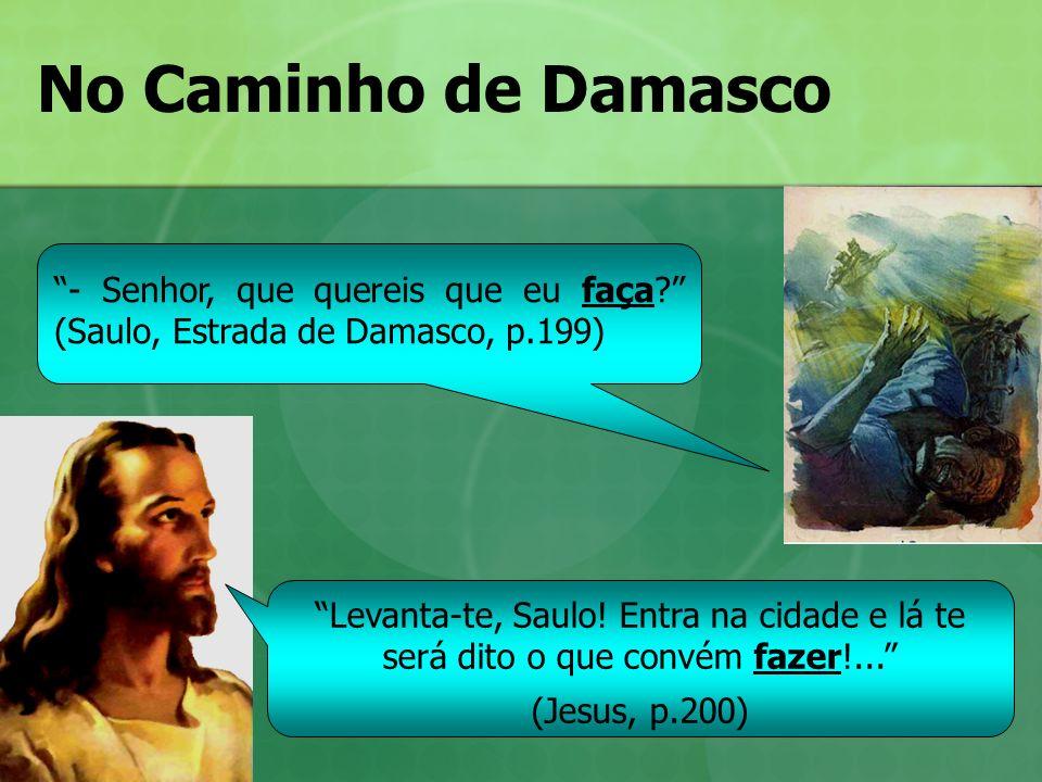 No Caminho de Damasco Levanta-te, Saulo! Entra na cidade e lá te será dito o que convém fazer!... (Jesus, p.200) - Senhor, que quereis que eu faça? (S