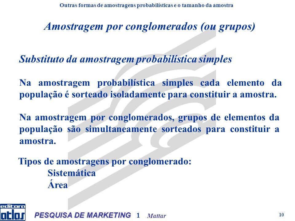 Mattar PESQUISA DE MARKETING 1 10 Outras formas de amostragens probabilísticas e o tamanho da amostra Substituto da amostragem probabilística simples Amostragem por conglomerados (ou grupos) Na amostragem probabilística simples cada elemento da população é sorteado isoladamente para constituir a amostra.