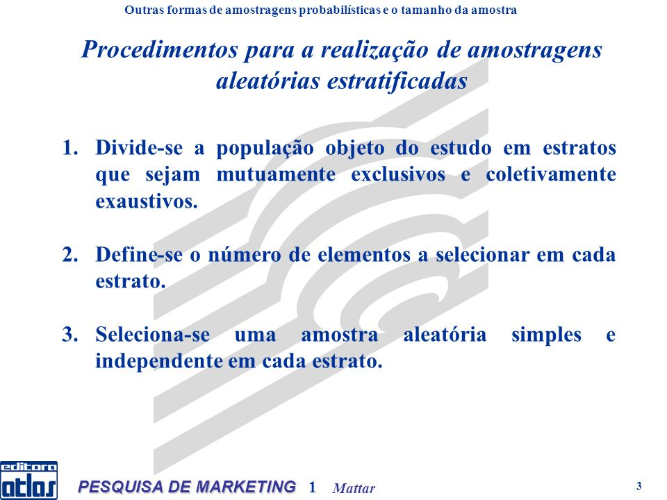 Mattar PESQUISA DE MARKETING 1 3 Procedimentos para a realização de amostragens aleatórias estratificadas 1.Divide-se a população objeto do estudo em