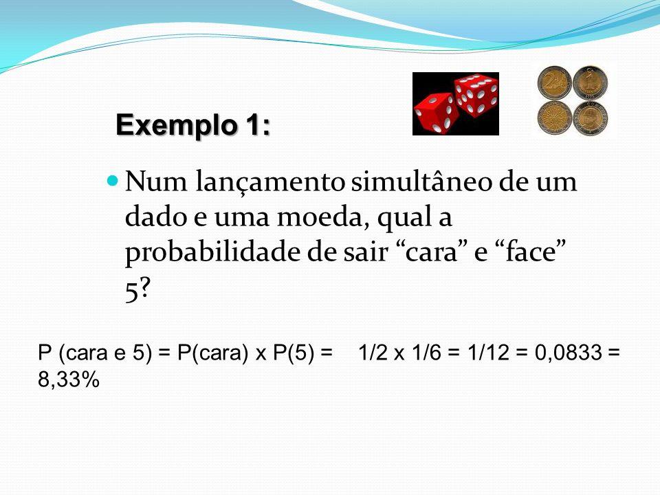 Num lançamento simultâneo de um dado e uma moeda, qual a probabilidade de sair cara e face 5? Exemplo 1: P (cara e 5) = P(cara) x P(5) = 1/2 x 1/6 = 1
