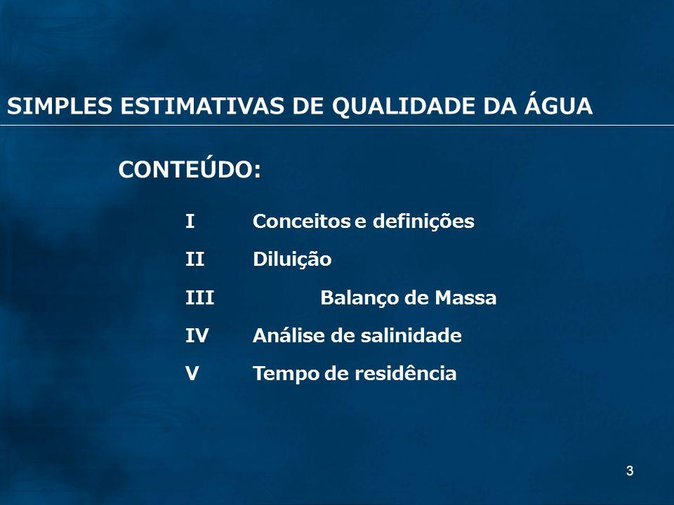 3 CONTEÚDO: IConceitos e definições IIDiluição IIIBalanço de Massa IVAnálise de salinidade VTempo de residência SIMPLES ESTIMATIVAS DE QUALIDADE DA ÁG