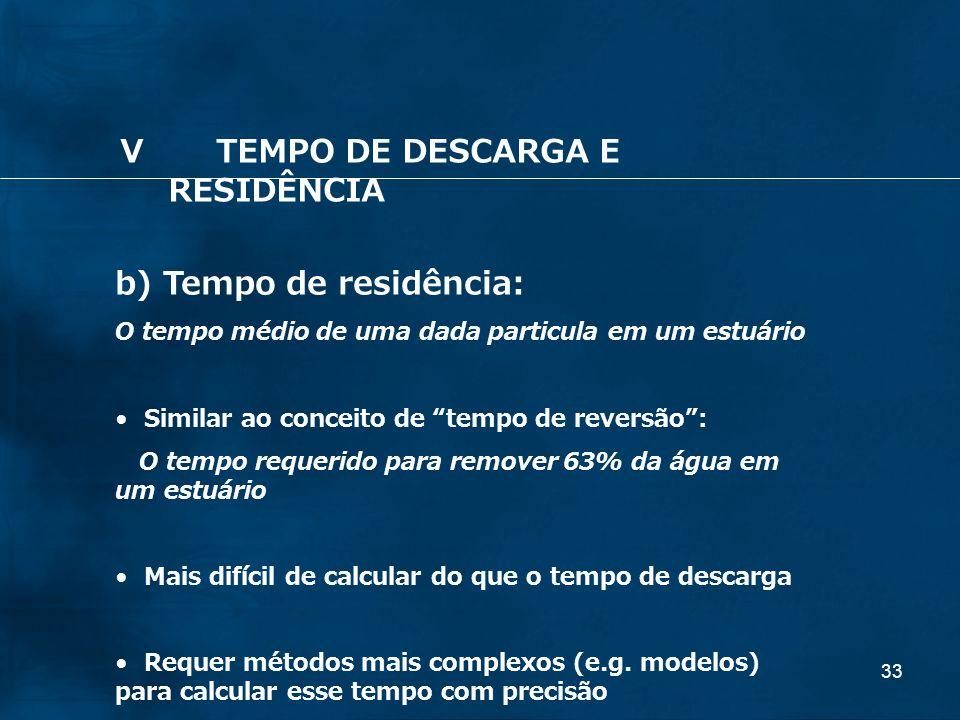 33 b) Tempo de residência: O tempo médio de uma dada particula em um estuário Similar ao conceito de tempo de reversão: O tempo requerido para remover