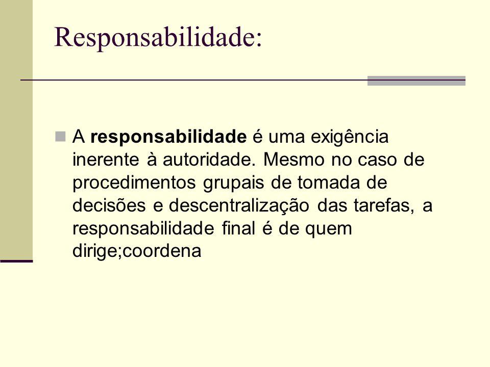 Responsabilidade: A responsabilidade é uma exigência inerente à autoridade. Mesmo no caso de procedimentos grupais de tomada de decisões e descentrali