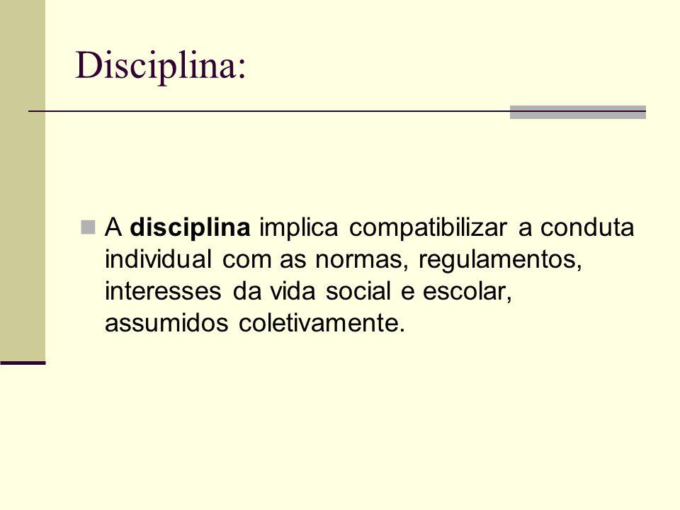 Disciplina: A disciplina implica compatibilizar a conduta individual com as normas, regulamentos, interesses da vida social e escolar, assumidos colet