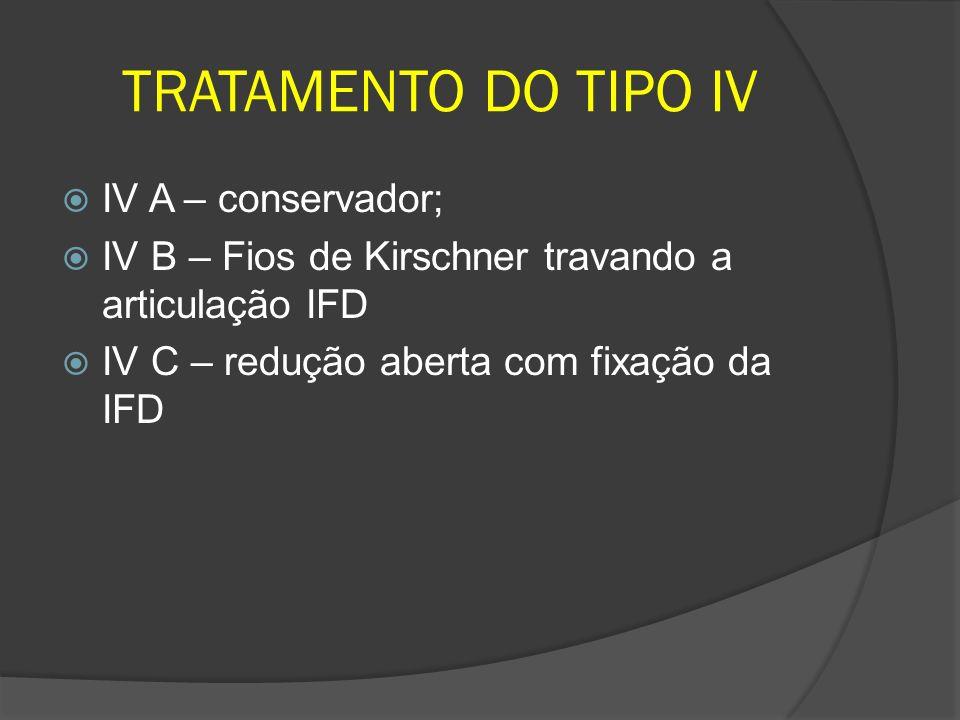 TRATAMENTO DO TIPO IV IV A – conservador; IV B – Fios de Kirschner travando a articulação IFD IV C – redução aberta com fixação da IFD
