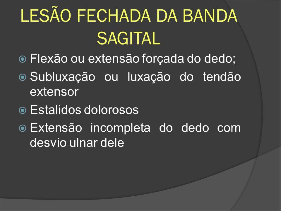 LESÃO FECHADA DA BANDA SAGITAL Flexão ou extensão forçada do dedo; Subluxação ou luxação do tendão extensor Estalidos dolorosos Extensão incompleta do