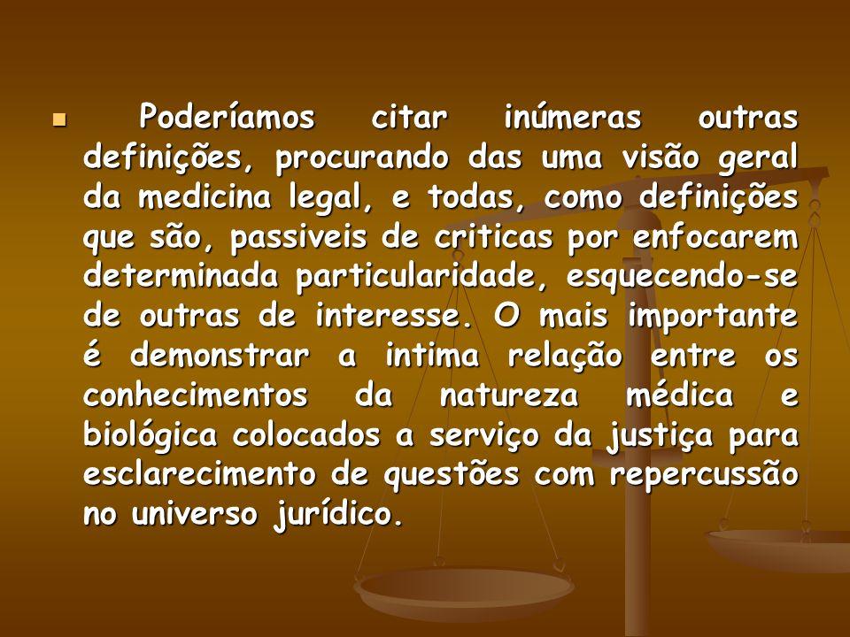 Poderíamos citar inúmeras outras definições, procurando das uma visão geral da medicina legal, e todas, como definições que são, passiveis de criticas