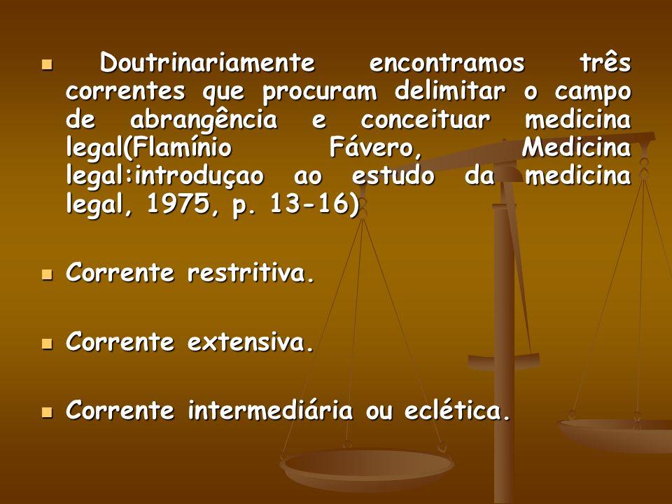 Doutrinariamente encontramos três correntes que procuram delimitar o campo de abrangência e conceituar medicina legal(Flamínio Fávero, Medicina legal: