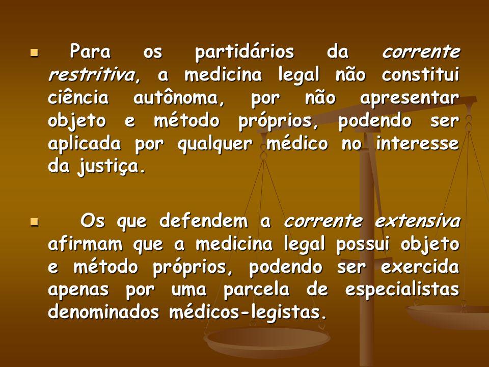 Para os partidários da corrente restritiva, a medicina legal não constitui ciência autônoma, por não apresentar objeto e método próprios, podendo ser