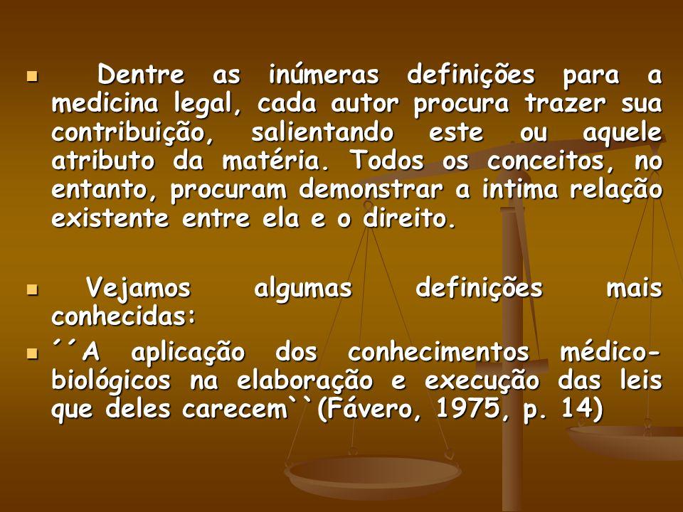 Dentre as inúmeras definições para a medicina legal, cada autor procura trazer sua contribuição, salientando este ou aquele atributo da matéria. Todos