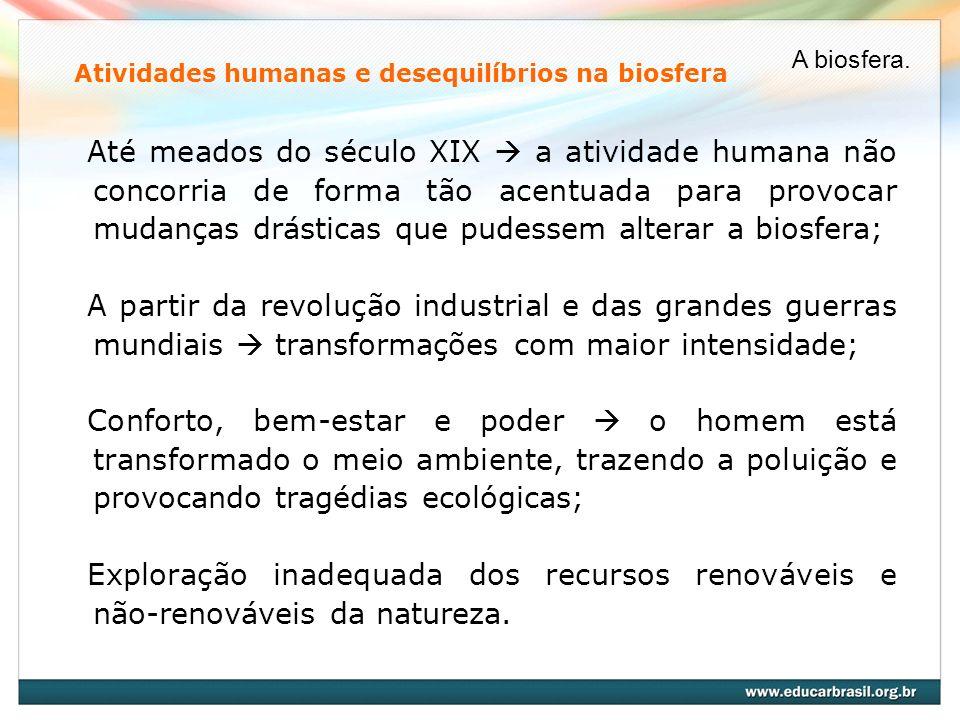 Atividades humanas e desequilíbrios na biosfera Até meados do século XIX a atividade humana não concorria de forma tão acentuada para provocar mudança