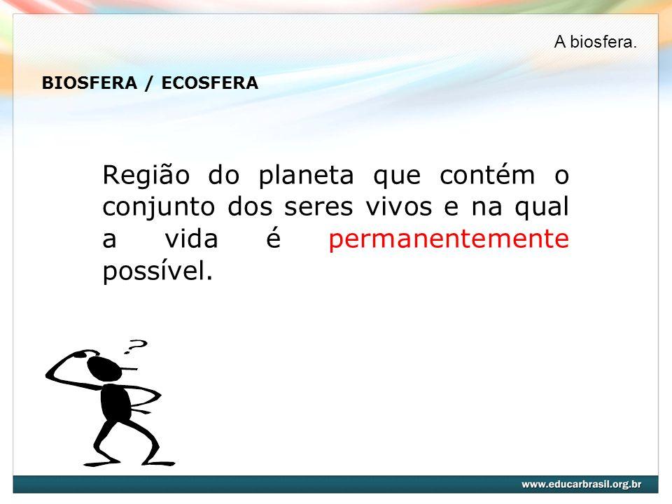 BIOSFERA / ECOSFERA Região do planeta que contém o conjunto dos seres vivos e na qual a vida é permanentemente possível. A biosfera.