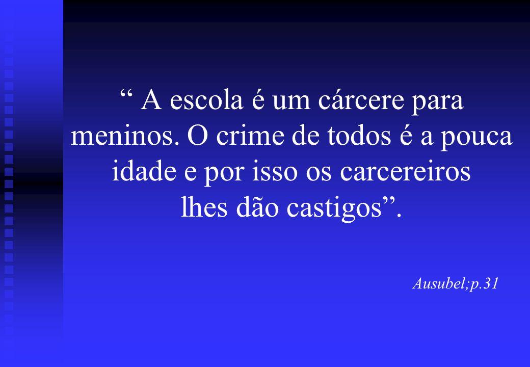 A escola é um cárcere para meninos. O crime de todos é a pouca idade e por isso os carcereiros lhes dão castigos. Ausubel;p.31