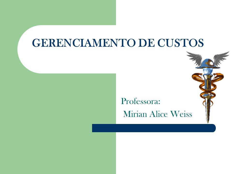 GERENCIAMENTO DE CUSTOS Professora: Mirian Alice Weiss