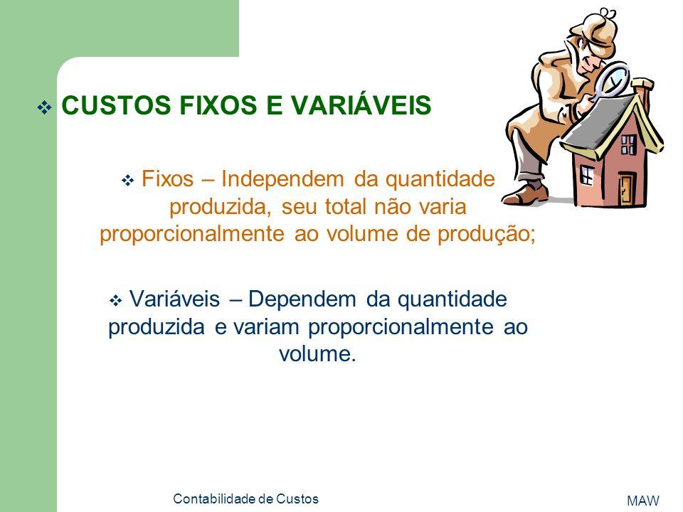 MAW Contabilidade de Custos CUSTOS FIXOS E VARIÁVEIS Fixos – Independem da quantidade produzida, seu total não varia proporcionalmente ao volume de produção; Variáveis – Dependem da quantidade produzida e variam proporcionalmente ao volume.