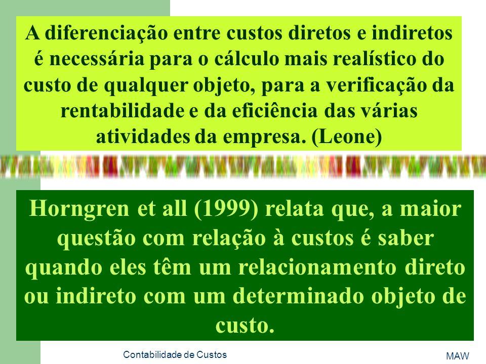 MAW Contabilidade de Custos A diferenciação entre custos diretos e indiretos é necessária para o cálculo mais realístico do custo de qualquer objeto, para a verificação da rentabilidade e da eficiência das várias atividades da empresa.