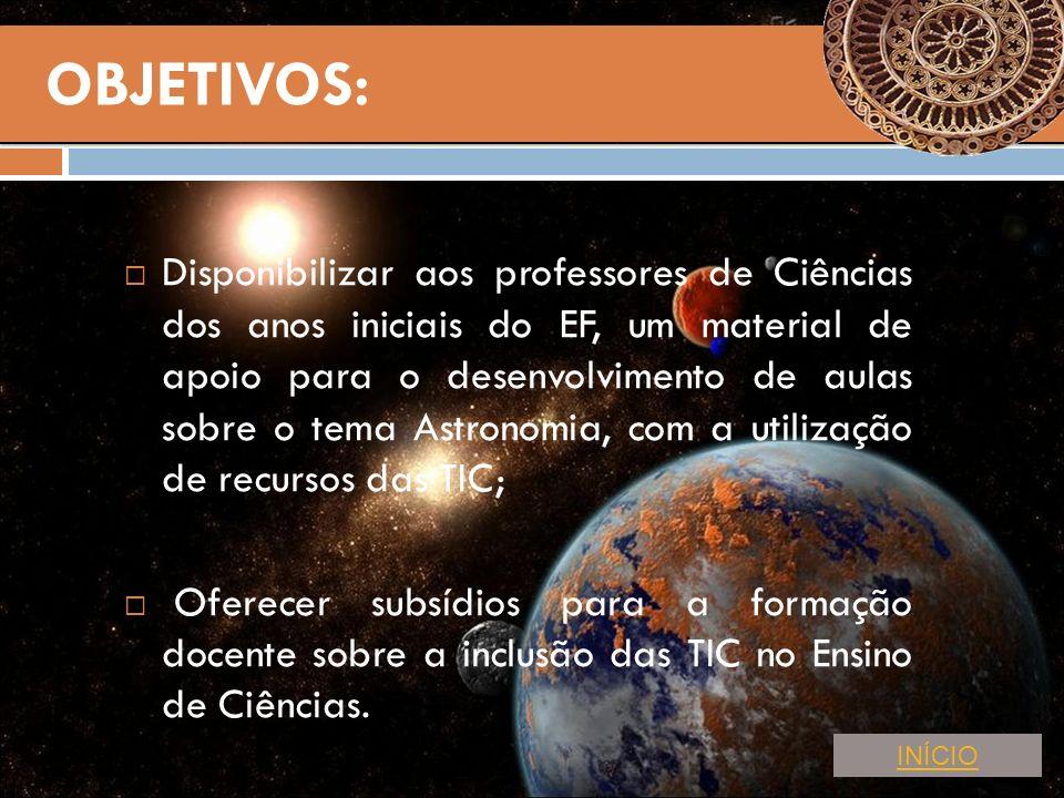 Disponibilizar aos professores de Ciências dos anos iniciais do EF, um material de apoio para o desenvolvimento de aulas sobre o tema Astronomia, com