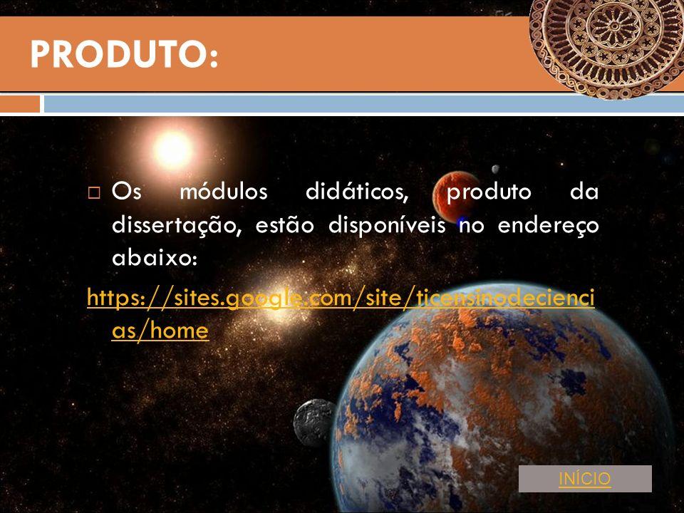PRODUTO: Os módulos didáticos, produto da dissertação, estão disponíveis no endereço abaixo: https://sites.google.com/site/ticensinodecienci as/home I
