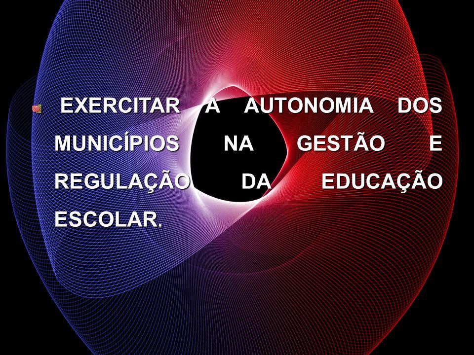 EXERCITAR A AUTONOMIA DOS MUNICÍPIOS NA GESTÃO E REGULAÇÃO DA EDUCAÇÃO ESCOLAR. EXERCITAR A AUTONOMIA DOS MUNICÍPIOS NA GESTÃO E REGULAÇÃO DA EDUCAÇÃO