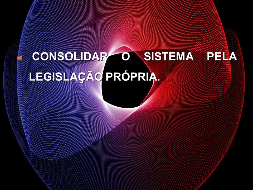 CONSOLIDAR O SISTEMA PELA LEGISLAÇÃO PRÓPRIA. CONSOLIDAR O SISTEMA PELA LEGISLAÇÃO PRÓPRIA.