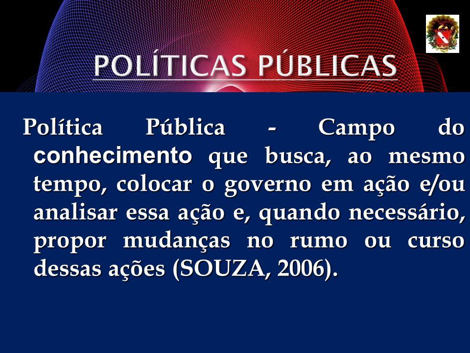 Política Pública - Campo do conhecimento que busca, ao mesmo tempo, colocar o governo em ação e/ou analisar essa ação e, quando necessário, propor mud