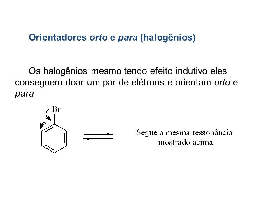 Orientadores orto e para (halogênios) Os halogênios mesmo tendo efeito indutivo eles conseguem doar um par de elétrons e orientam orto e para