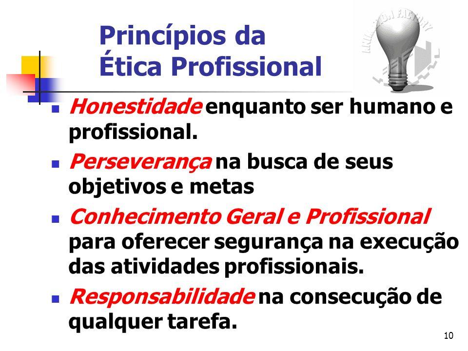 10 Princípios da Ética Profissional Honestidade enquanto ser humano e profissional. Perseverança na busca de seus objetivos e metas Conhecimento Geral