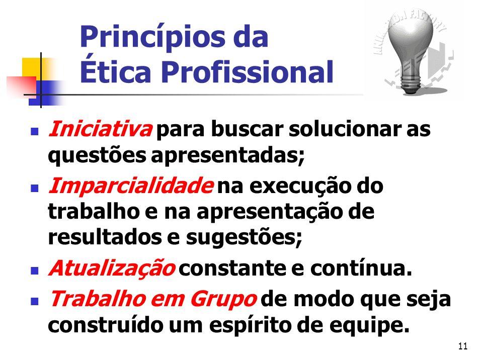 11 Princípios da Ética Profissional Iniciativa para buscar solucionar as questões apresentadas; Imparcialidade na execução do trabalho e na apresentaç