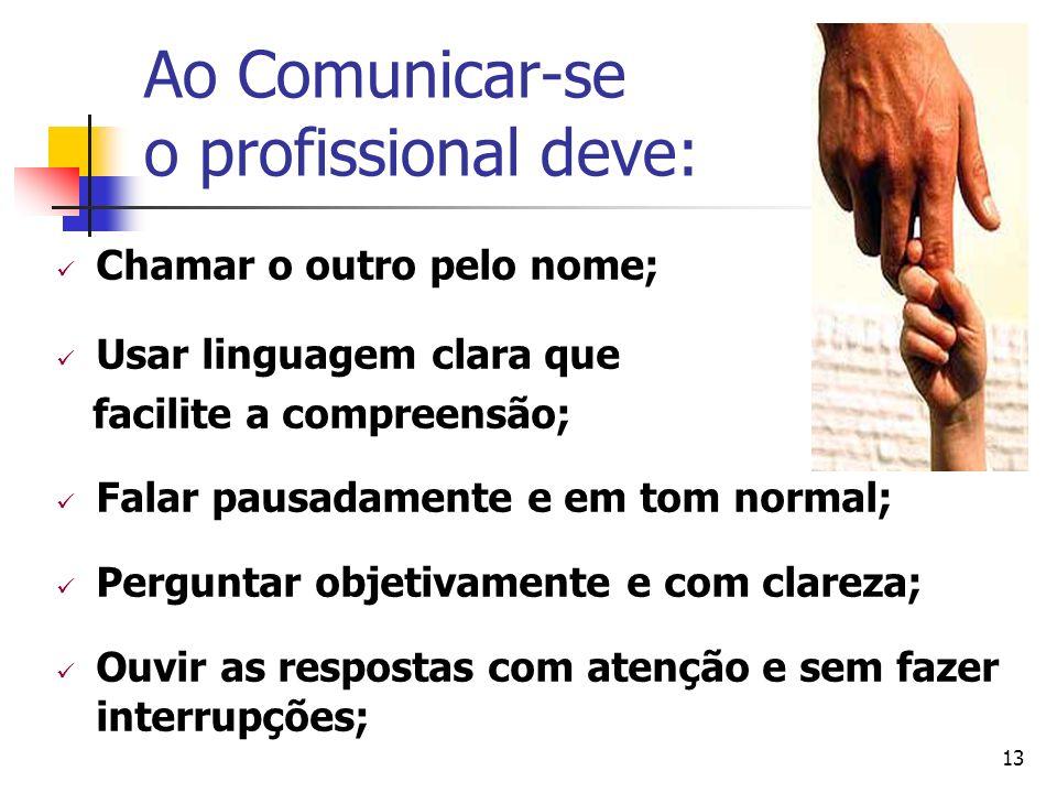 13 Ao Comunicar-se o profissional deve: Chamar o outro pelo nome; Usar linguagem clara que facilite a compreensão; Falar pausadamente e em tom normal;