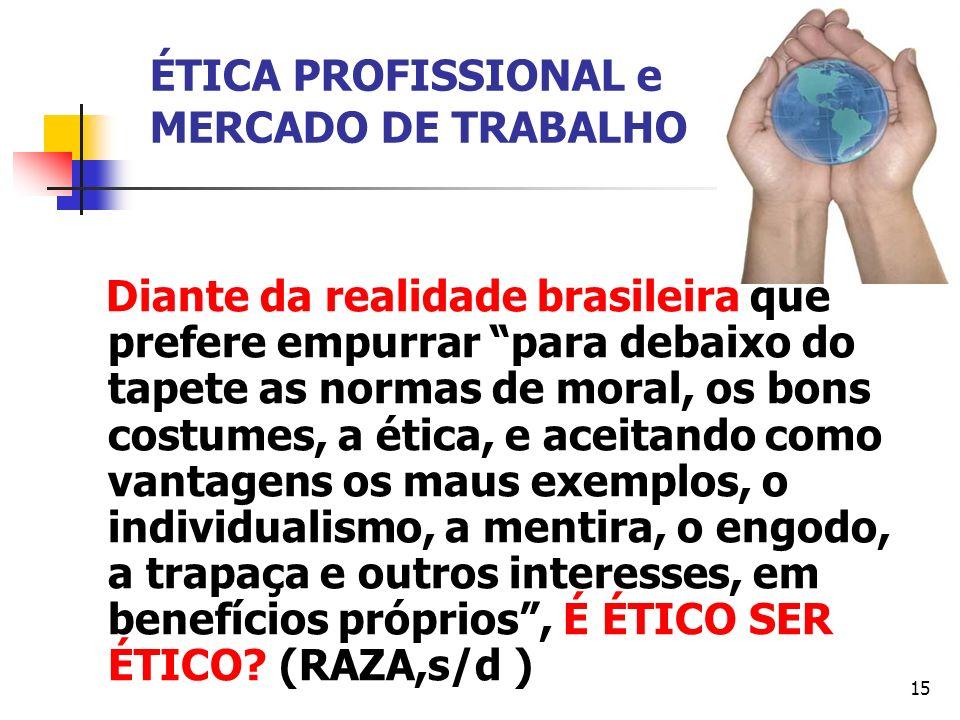 15 ÉTICA PROFISSIONAL e MERCADO DE TRABALHO Diante da realidade brasileira que prefere empurrar para debaixo do tapete as normas de moral, os bons cos