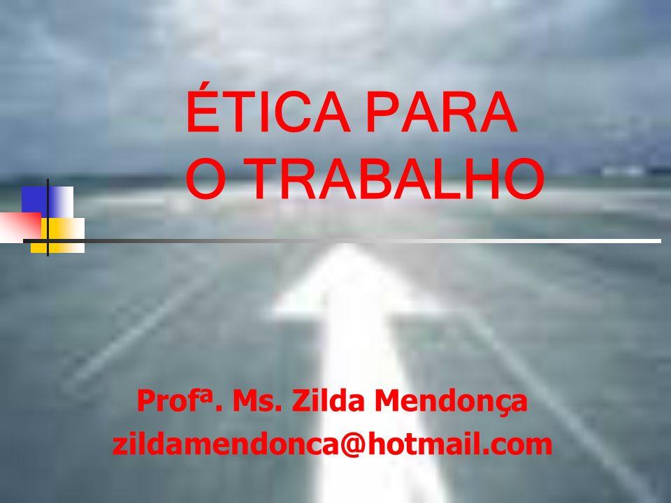 ÉTICA PARA O TRABALHO Profª. Ms. Zilda Mendonça zildamendonca@hotmail.com