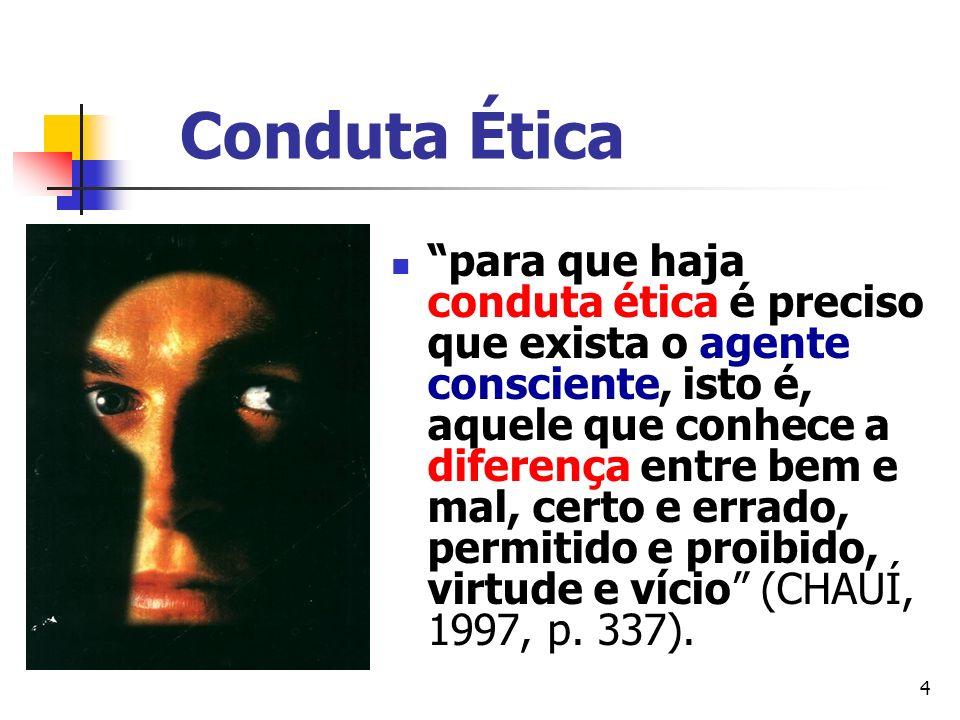 4 Conduta Ética para que haja conduta ética é preciso que exista o agente consciente, isto é, aquele que conhece a diferença entre bem e mal, certo e