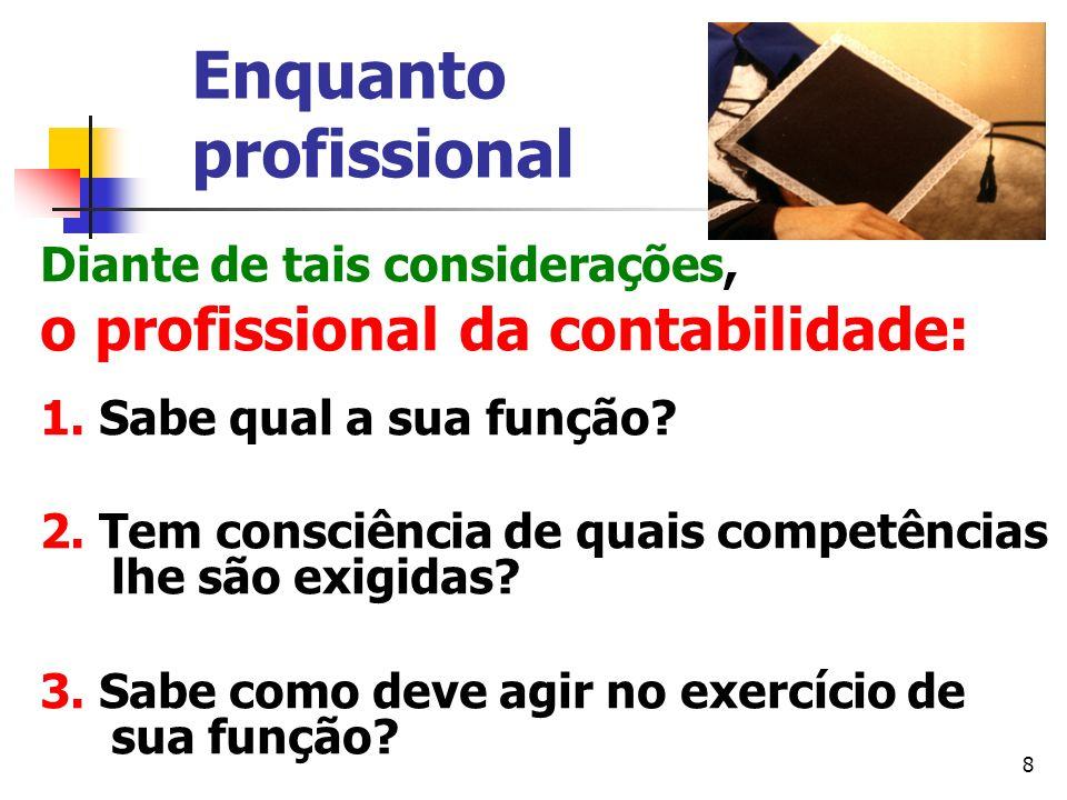 8 Enquanto profissional Diante de tais considerações, o profissional da contabilidade: 1. Sabe qual a sua função? 2. Tem consciência de quais competên