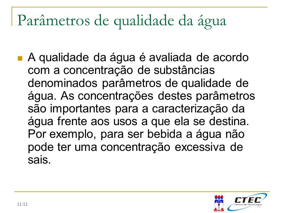 11:11 Parâmetros de qualidade da água A qualidade da água é avaliada de acordo com a concentração de substâncias denominados parâmetros de qualidade d