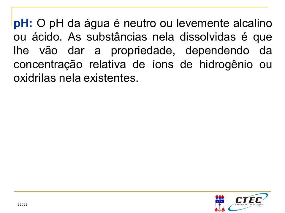 11:11 pH: O pH da água é neutro ou levemente alcalino ou ácido. As substâncias nela dissolvidas é que lhe vão dar a propriedade, dependendo da concent
