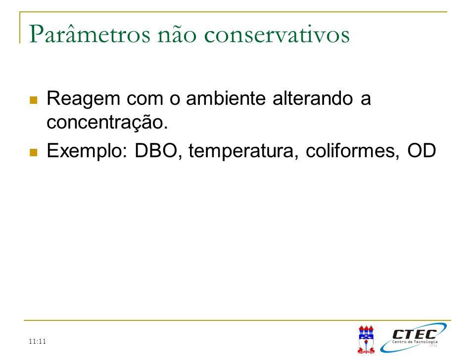 11:11 Parâmetros não conservativos Reagem com o ambiente alterando a concentração. Exemplo: DBO, temperatura, coliformes, OD