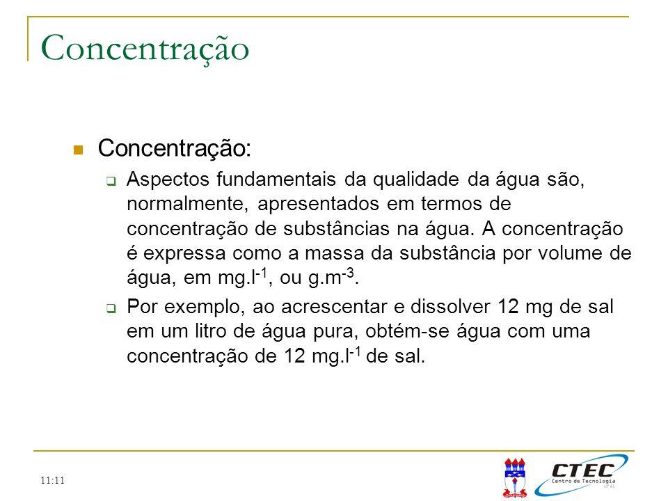 11:11 Concentração Concentração: Aspectos fundamentais da qualidade da água são, normalmente, apresentados em termos de concentração de substâncias na