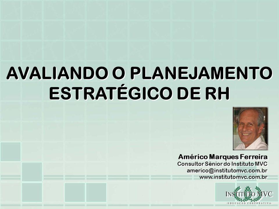 AVALIANDO O PLANEJAMENTO ESTRATÉGICO DE RH Américo Marques Ferreira Consultor Sênior do Instituto MVC americo@institutomvc.com.br www.institutomvc.com