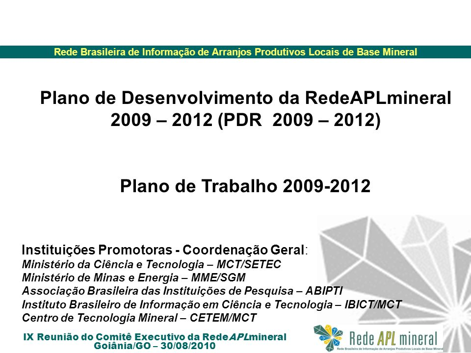 Rede Brasileira de Informação de Arranjos Produtivos Locais de Base Mineral IX Reunião do Comitê Executivo da RedeAPLmineral Goiânia/GO – 30/08/2010 Ações futuras da RedeAPLmineral Realização do evento conjunto VII Seminário Nacional de APLs de Base Mineral e 4° Encontro Anual da RedeAPLmineral, de 30 de agosto a 02 de Setembro de 2010, Goiânia/GO.