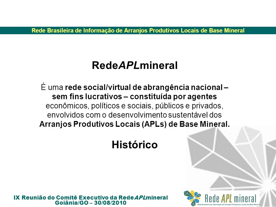 Rede Brasileira de Informação de Arranjos Produtivos Locais de Base Mineral IX Reunião do Comitê Executivo da RedeAPLmineral Goiânia/GO – 30/08/2010 Ações futuras da RedeAPLmineral Implementação do Plano de Desenvolvimento da RedeAPLmineral 2009 – 2012 – Matriz de responsabilidade (Continuação) Definir a atuação efetiva da Rede (serviço, informação etc.) Definir a natureza jurídica da Rede.