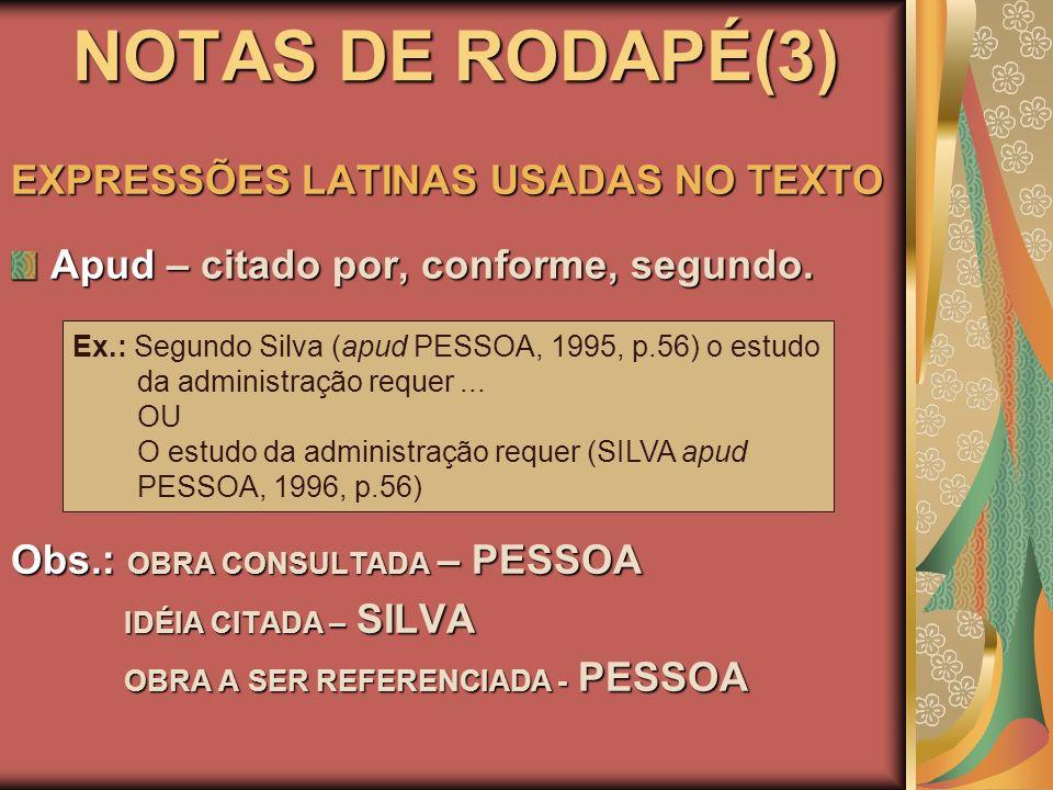 NOTAS DE RODAPÉ(3) EXPRESSÕES LATINAS USADAS NO TEXTO Apud – citado por, conforme, segundo. Obs.: OBRA CONSULTADA – PESSOA IDÉIA CITADA – SILVA IDÉIA