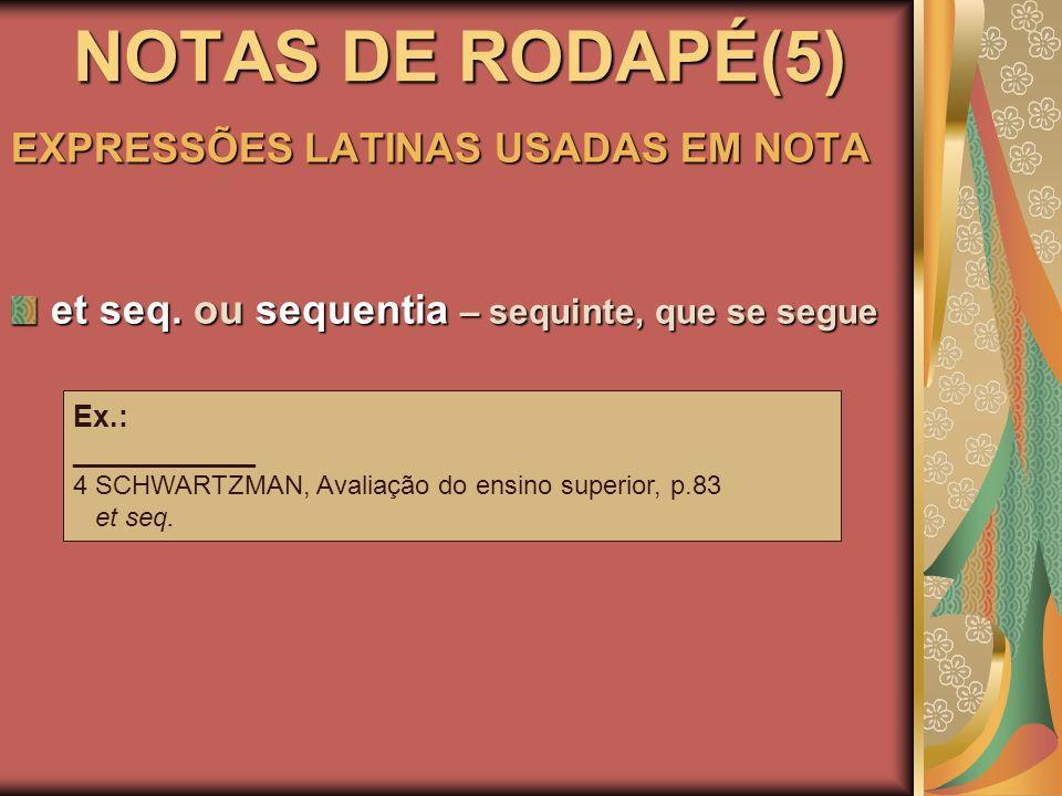 NOTAS DE RODAPÉ(5) EXPRESSÕES LATINAS USADAS EM NOTA et seq. ou sequentia – sequinte, que se segue Ex.: ___________ 4 SCHWARTZMAN, Avaliação do ensino